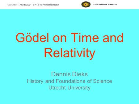 Gödel on Time and Relativity Dennis Dieks History and Foundations of Science Utrecht University.