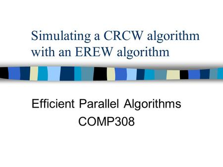 Simulating a CRCW algorithm with an EREW algorithm Efficient Parallel Algorithms COMP308.