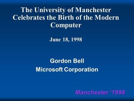 Manchester '1998 The University of Manchester Celebrates the Birth of the Modern Computer June 18, 1998 Gordon Bell Microsoft Corporation.