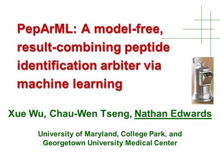 PepArML: A model-free, result-combining peptide identification arbiter via machine learning Xue Wu, Chau-Wen Tseng, Nathan Edwards University of Maryland,