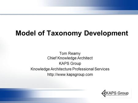 Model of Taxonomy Development Tom Reamy Chief Knowledge Architect KAPS Group Knowledge Architecture Professional Services