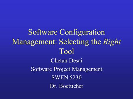 Software Configuration Management: Selecting the Right Tool Chetan Desai Software Project Management SWEN 5230 Dr. Boetticher.