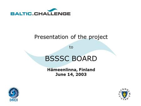 Presentation of the project to BSSSC BOARD Hämeenlinna, Finland June 14, 2003.