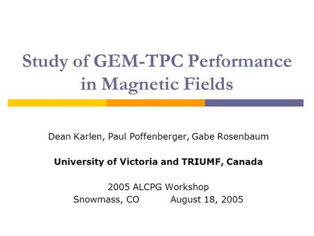 Study of GEM-TPC Performance in Magnetic Fields Dean Karlen, Paul Poffenberger, Gabe Rosenbaum University of Victoria and TRIUMF, Canada 2005 ALCPG Workshop.