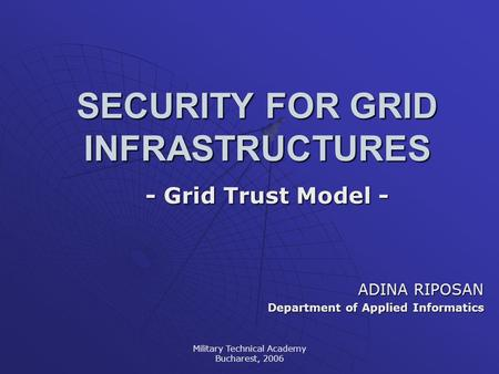 Military Technical Academy Bucharest, 2006 SECURITY FOR GRID INFRASTRUCTURES - Grid Trust Model - ADINA RIPOSAN Department of Applied Informatics.