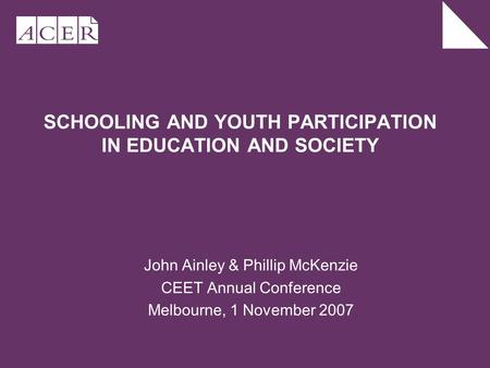 SCHOOLING AND YOUTH PARTICIPATION IN EDUCATION AND SOCIETY John Ainley & Phillip McKenzie CEET Annual Conference Melbourne, 1 November 2007.