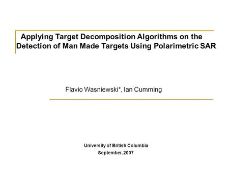 Applying Target Decomposition Algorithms on the Detection of Man Made Targets Using Polarimetric SAR University of British Columbia September, 2007 Flavio.