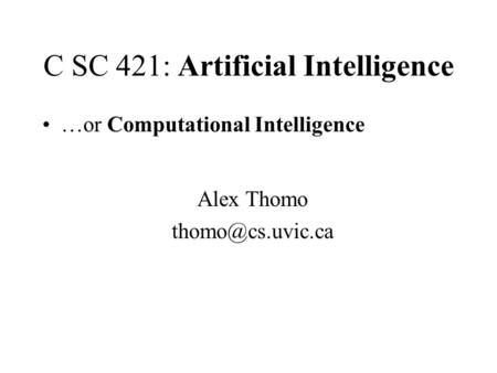 C SC 421: Artificial Intelligence …or Computational Intelligence Alex Thomo