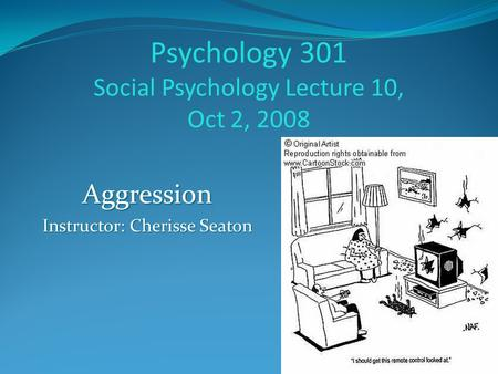 Psychology 301 Social Psychology Lecture 10, Oct 2, 2008 Aggression Instructor: Cherisse Seaton.