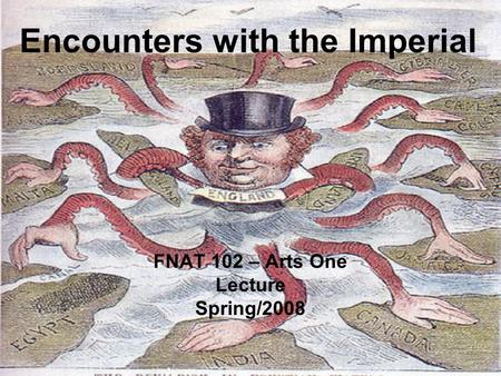 Encounters with the Imperial FNAT 102 – Arts One Lecture Spring/2008.