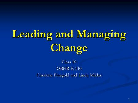 1 Leading and Managing Change Class 10 OBHR E-110 Christina Finegold and Linda Miklas.