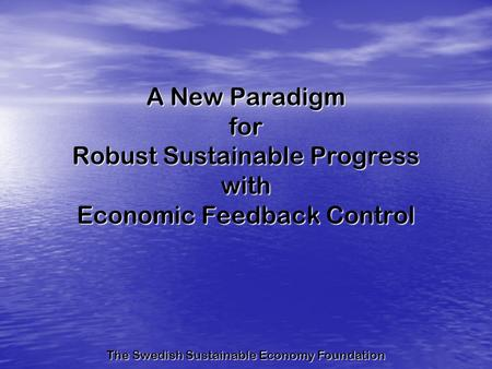 A New Paradigm for Robust Sustainable Progress with Economic Feedback Control The Swedish Sustainable Economy Foundation.