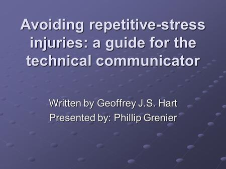 Avoiding repetitive-stress injuries: a guide for the technical communicator Written by Geoffrey J.S. Hart Presented by: Phillip Grenier.