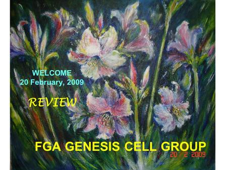 FGA GENESIS CELL GROUP WELCOME 20 February, 2009 REVIEW.
