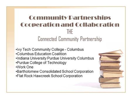 Community Partnerships Cooperation and Collaboration THE Connected Community Partnership Ivy Tech Community College - Columbus Columbus Education Coalition.
