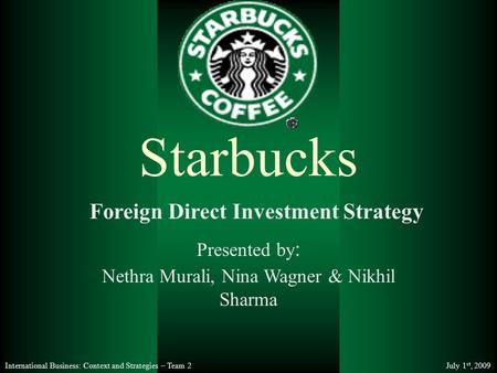 International Business: Context and Strategies – Team 2 July 1 st, 2009 Nethra Murali, Nina Wagner & Nikhil Sharma Starbucks Presented by : Foreign Direct.