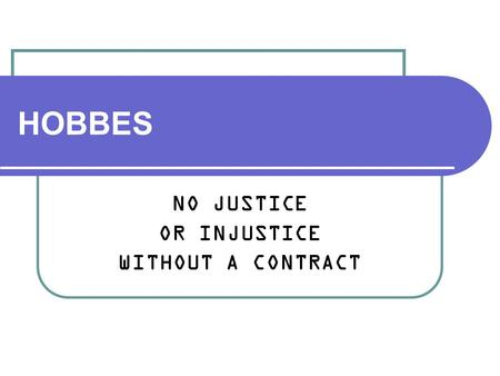HOBBES NO JUSTICE OR INJUSTICE WITHOUT A CONTRACT.