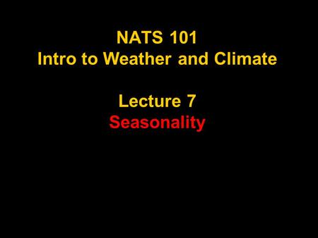 NATS 101 Intro to Weather and Climate Lecture 7 Seasonality.