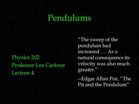 "Pendulums Physics 202 Professor Lee Carkner Lecture 4 ""The sweep of the pendulum had increased … As a natural consequence its velocity was also much greater."""