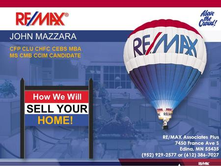 JOHN MAZZARA CFP CLU CHFC CEBS MBA MS CMB CCIM CANDIDATE How We Will SELL YOUR HOME! RE/MAX Associates Plus 7450 France Ave S Edina, MN 55435 (952) 929-2577.
