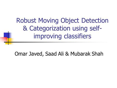 Robust Moving Object Detection & Categorization using self- improving classifiers Omar Javed, Saad Ali & Mubarak Shah.