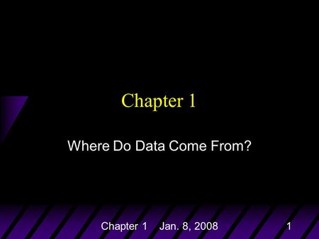 Chapter 1 Jan. 8, 20081 Chapter 1 Where Do Data Come From?