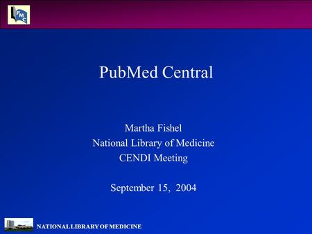 NATIONAL LIBRARY OF MEDICINE PubMed Central Martha Fishel National Library of Medicine CENDI Meeting September 15, 2004.