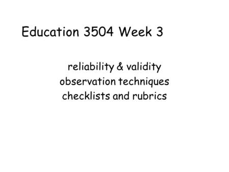 Education 3504 Week 3 reliability & validity observation techniques checklists and rubrics.