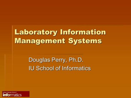 Laboratory Information Management Systems Douglas Perry, Ph.D. IU School of Informatics.