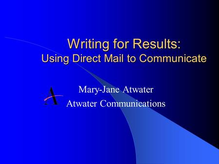 Writing for Results: Using Direct Mail to Communicate Mary-Jane Atwater Atwater Communications.