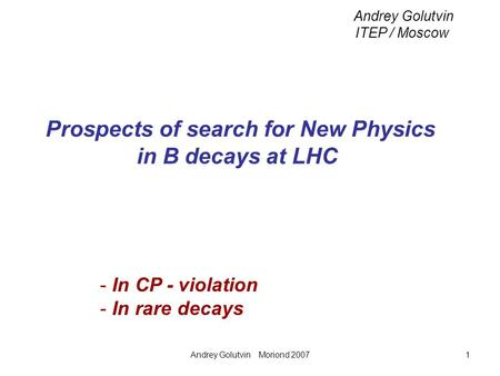 Andrey Golutvin Moriond 20071 Prospects of search for New Physics in B decays at LHC Andrey Golutvin ITEP / Moscow - In CP - violation - In rare decays.
