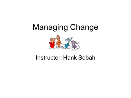 Managing Change Instructor: Hank Sobah. CHANGE What is change? How is change perceived in your organization? How can you improve the change process so.