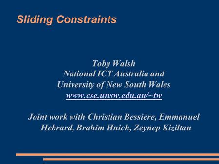 Sliding Constraints Toby Walsh National ICT Australia and University of New South Wales www.cse.unsw.edu.au/~tw Joint work with Christian Bessiere, Emmanuel.
