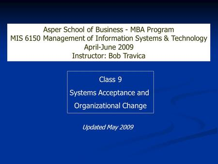 Class 9 Systems Acceptance and Organizational Change Asper School of Business - MBA Program MIS 6150 Management of Information Systems & Technology April-June.