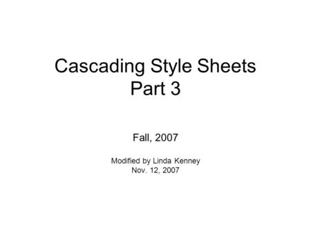Cascading Style Sheets Part 3 Fall, 2007 Modified by Linda Kenney Nov. 12, 2007.