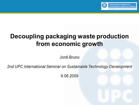 Decoupling packaging waste production from economic growth Jordi Bruno 2nd UPC International Seminar on Sustainable Technology Development 9.06.2009.