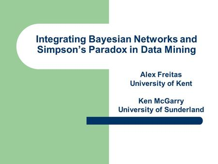 Integrating Bayesian Networks and Simpson's Paradox in Data Mining Alex Freitas University of Kent Ken McGarry University of Sunderland.