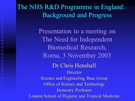 The NHS R&D Programme in England: Background and Progress Presentation to a meeting on The Need for Independent Biomedical Research, Roma, 3 November 2003.