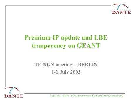 Nicolas Simar – DANTE - TF-NGN Berlin: Premium IP update and LBE tranparency on GEANT Premium IP update and LBE tranparency on GÉANT TF-NGN meeting – BERLIN.