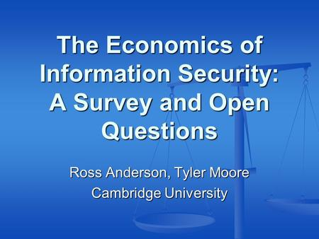 The Economics of Information Security: A Survey and Open Questions Ross Anderson, Tyler Moore Cambridge University.