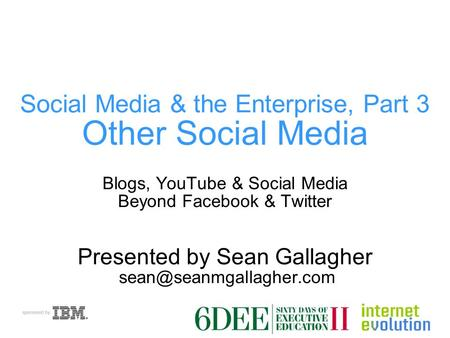 Social Media & the Enterprise, Part 3 Other Social Media Blogs, YouTube & Social Media Beyond Facebook & Twitter Presented by Sean Gallagher