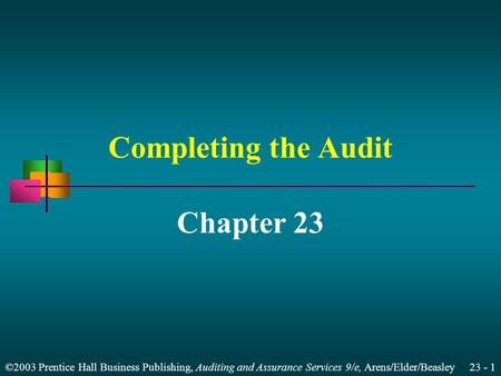 ©2003 Prentice Hall Business Publishing, Auditing and Assurance Services 9/e, Arens/Elder/Beasley 23 - 1 Completing the Audit Chapter 23.