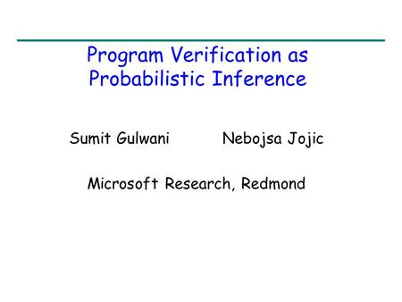 Program Verification as Probabilistic Inference Sumit Gulwani Nebojsa Jojic Microsoft Research, Redmond.