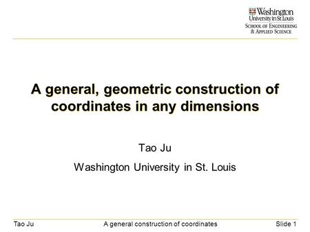 Tao JuA general construction of coordinatesSlide 1 A general, geometric construction of coordinates in any dimensions Tao Ju Washington University in St.