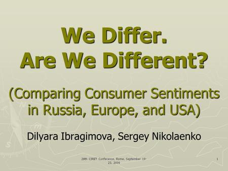 28th CIRET Conference, Rome, September 19- 23, 2006 1 We Differ. Are We Different? (Comparing Consumer Sentiments in Russia, Europe, and USA) We Differ.