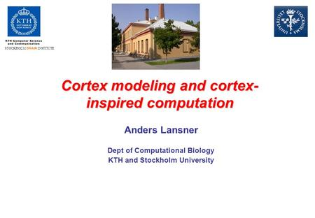 STOCKHOLM BRAIN INSTITUTE Cortex modeling and cortex- inspired computation Anders Lansner Dept of Computational Biology KTH and Stockholm University.