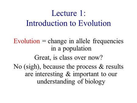 Lecture 1: Introduction to Evolution Evolution = change in allele frequencies in a population Great, is class over now? No (sigh), because the process.