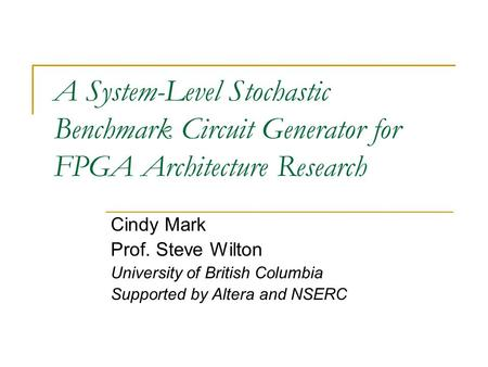 A System-Level Stochastic Benchmark Circuit Generator for FPGA Architecture Research Cindy Mark Prof. Steve Wilton University of British Columbia Supported.
