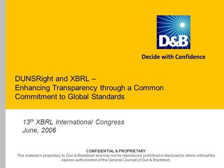 DUNSRight and XBRL – Enhancing Transparency through a Common Commitment to Global Standards 13 th XBRL International Congress June, 2006 CONFIDENTIAL &
