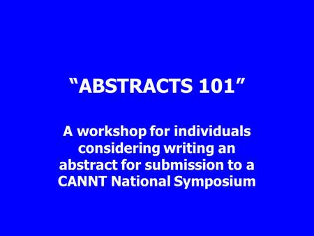 """ABSTRACTS 101"" A workshop for individuals considering writing an abstract for submission to a CANNT National Symposium."